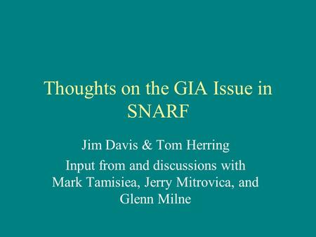 Thoughts on the GIA Issue in SNARF Jim Davis & Tom Herring Input from and discussions with Mark Tamisiea, Jerry Mitrovica, and Glenn Milne.