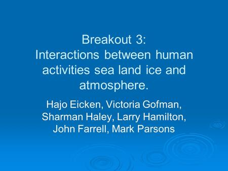 Breakout 3: Interactions between human activities sea land ice and atmosphere. Hajo Eicken, Victoria Gofman, Sharman Haley, Larry Hamilton, John Farrell,