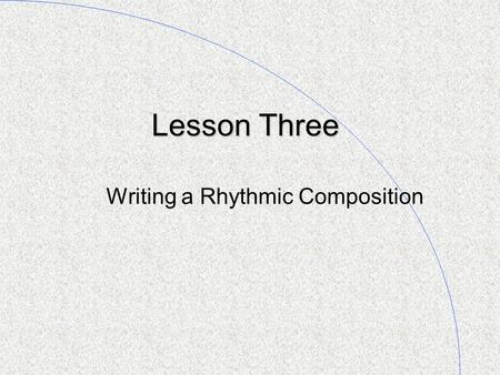 Lesson Three Writing a Rhythmic Composition. Reviewing: Crotchets, Quavers, and Semi-quavers I n lesson two you learned that when you hear one sound on.