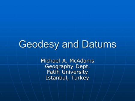 Geodesy and Datums Michael A. McAdams Geography Dept. Fatih University Istanbul, Turkey.