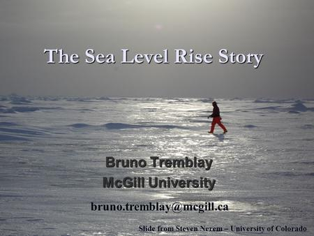 The Sea Level Rise Story Bruno Tremblay McGill University Slide from Steven Nerem – University of Colorado.