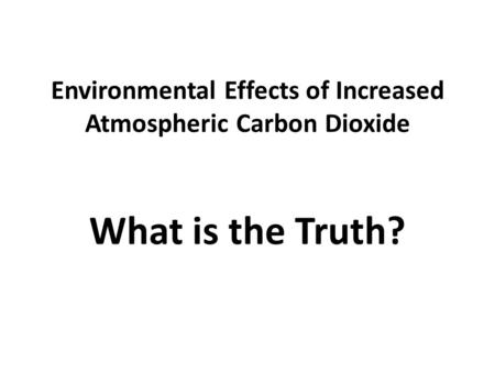 Environmental Effects of Increased Atmospheric Carbon Dioxide What is the Truth?