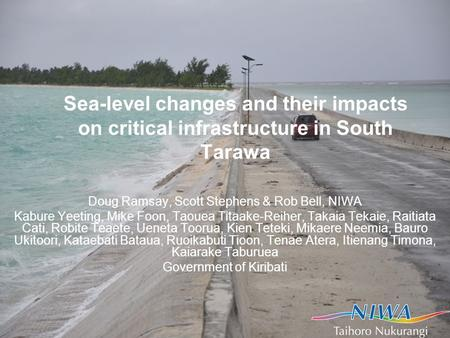 Sea-level changes and their impacts on critical infrastructure in South Tarawa Doug Ramsay, Scott Stephens & Rob Bell, NIWA Kabure Yeeting, Mike Foon,