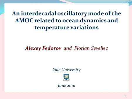 An interdecadal oscillatory mode of the AMOC related to ocean dynamics and temperature variations Alexey Fedorov and Florian Sevellec Yale University June.