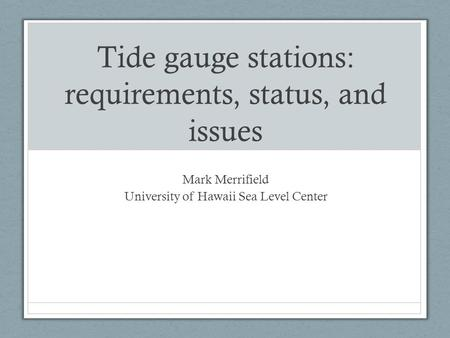 Tide gauge stations: requirements, status, and issues Mark Merrifield University of Hawaii Sea Level Center.