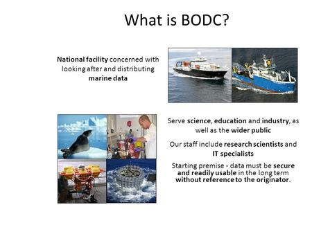 What is BODC? National facility concerned with looking after and distributing marine data Serve science, education and industry, as well as the wider public.