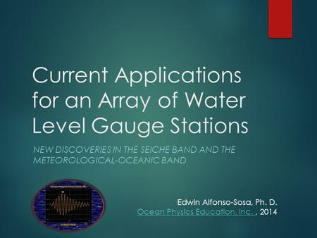Current Applications for an Array of Water Level Gauge Stations NEW DISCOVERIES IN THE SEICHE BAND AND THE METEOROLOGICAL-OCEANIC BAND Edwin Alfonso-Sosa,