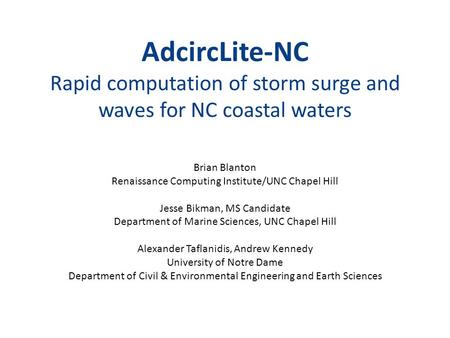 AdcircLite-NC Rapid computation of storm surge and waves for NC coastal waters Brian Blanton Renaissance Computing Institute/UNC Chapel Hill Jesse Bikman,