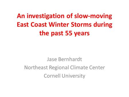 An investigation of slow-moving East Coast Winter Storms during the past 55 years Jase Bernhardt Northeast Regional Climate Center Cornell University.