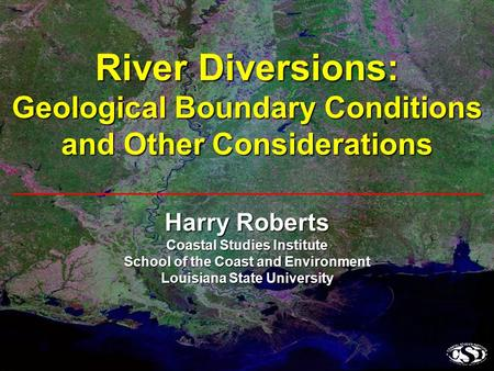 Harry Roberts Coastal Studies Institute School of the Coast and Environment Louisiana State University River Diversions: Geological Boundary Conditions.