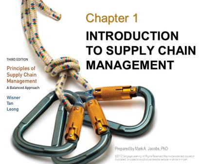 INTRODUCTION TO SUPPLY CHAIN MANAGEMENT Chapter 1 Prepared by Mark A. Jacobs, PhD ©2012 Cengage Learning. All Rights Reserved. May not be scanned, copied.