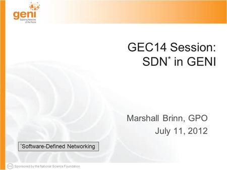 Sponsored by the National Science Foundation GEC14 Session: SDN * in GENI Marshall Brinn, GPO July 11, 2012 * Software-Defined Networking.