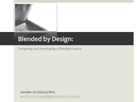 Blended by Design: Designing and Developing a Blended Course Jennifer Strickland, PhD,