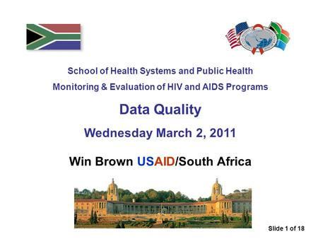 School of Health Systems and Public Health Monitoring & Evaluation of HIV and AIDS Programs Data Quality Wednesday March 2, 2011 Win Brown USAID/South.