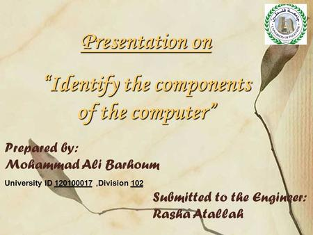 "Presentation on ""Identify the components of the computer"" Prepared by: Mohammad Ali Barhoum University ID 120100017,Division 102 Submitted to the Engineer:"