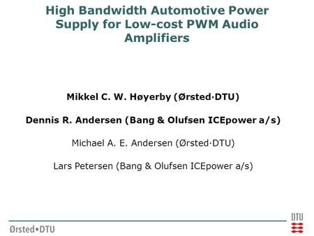 High Bandwidth Automotive Power Supply for Low-cost PWM Audio Amplifiers Mikkel C. W. Høyerby (Ørsted·DTU) Dennis R. Andersen (Bang & Olufsen ICEpower.