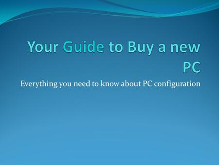 Everything you need to know about PC configuration.