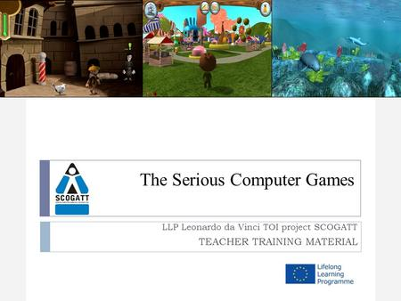The Serious Computer Games LLP Leonardo da Vinci TOI project SCOGATT TEACHER TRAINING MATERIAL.