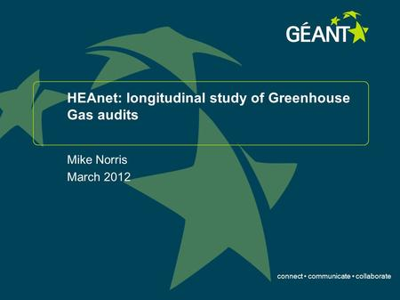 Connect communicate collaborate HEAnet: longitudinal study of Greenhouse Gas audits Mike Norris March 2012.