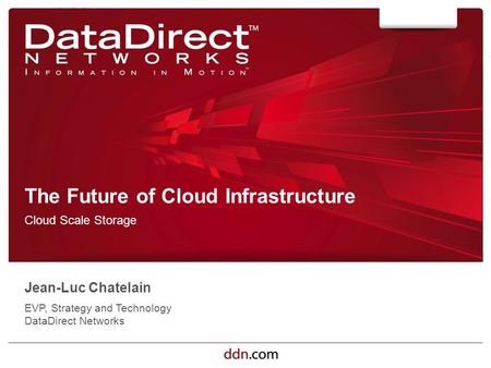 Ddn.com ©2012 DataDirect Networks. All Rights Reserved. The Future of Cloud Infrastructure Cloud Scale Storage Jean-Luc Chatelain EVP, Strategy and Technology.