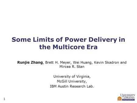 1 Some Limits of Power Delivery in the Multicore Era Runjie Zhang, Brett H. Meyer, Wei Huang, Kevin Skadron and Mircea R. Stan University of Virginia,