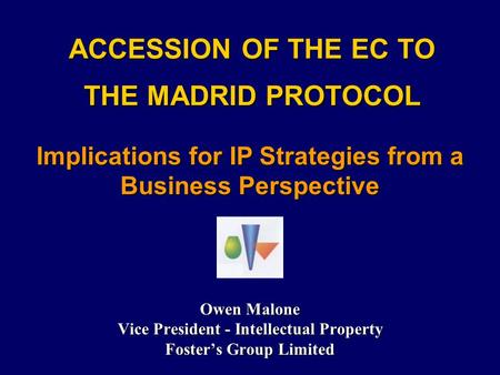 ACCESSION OF THE EC TO THE MADRID PROTOCOL Owen Malone Vice President - Intellectual Property Foster's Group Limited Implications for IP Strategies from.