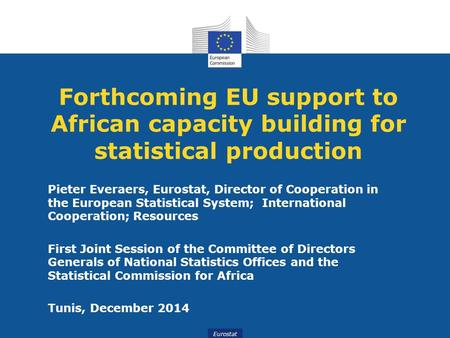 Eurostat Forthcoming EU support to African capacity building for statistical production Pieter Everaers, Eurostat, Director of Cooperation in the European.