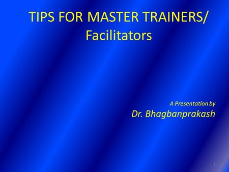 TIPS FOR MASTER TRAINERS/ Facilitators A Presentation by Dr. Bhagbanprakash 1.