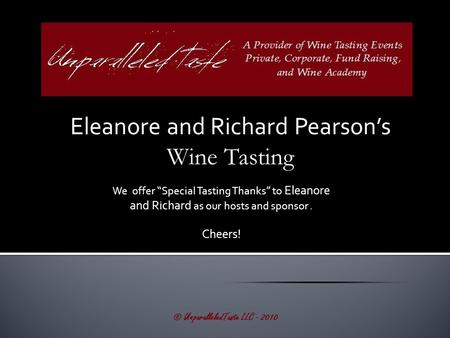 "Eleanore and Richard Pearson's Wine Tasting © UnparalleledTaste LLC - 2010 We offer ""Special Tasting Thanks"" to Eleanore and Richard as our hosts and sponsor."
