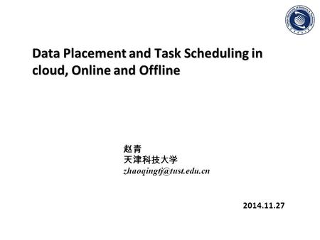 Data Placement and Task Scheduling in cloud, Online and Offline 2014.11.27 赵青 天津科技大学