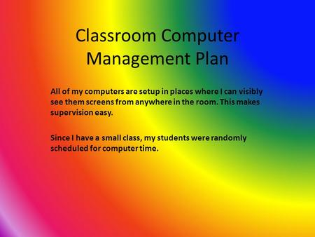 Classroom Computer Management Plan All of my computers are setup in places where I can visibly see them screens from anywhere in the room. This makes supervision.