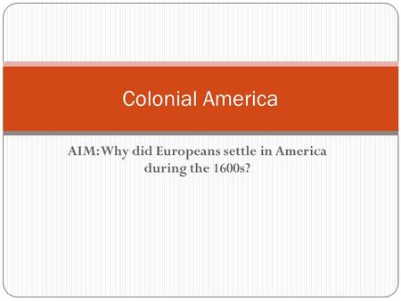 AIM: Why did Europeans settle in America during the 1600s? Colonial America.
