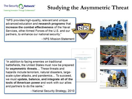 "Studying the Asymmetric Threat ""NPS provides high-quality, relevant and unique advanced education and research programs that increase the combat effectiveness."