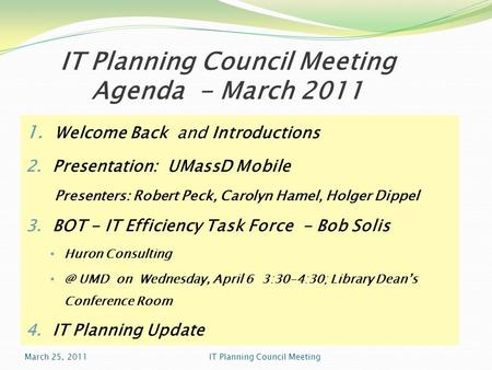 IT Planning Council Meeting Agenda - March 2011 1. Welcome Back and Introductions 2. Presentation: UMassD Mobile Presenters: Robert Peck, Carolyn Hamel,