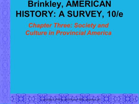 Copyright ©1999 by the McGraw-Hill Companies, Inc.1 Brinkley, AMERICAN HISTORY: A SURVEY, 10/e Chapter Three: Society and Culture in Provincial America.