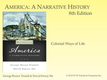 A MERICA : A N ARRATIVE H ISTORY 8th Edition George Brown Tindall & David Emory Shi © 2010 W. W. Norton & Company, Inc. Colonial Ways of Life.