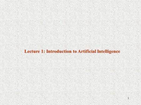 1 Lecture 1: Introduction to Artificial Intelligence.