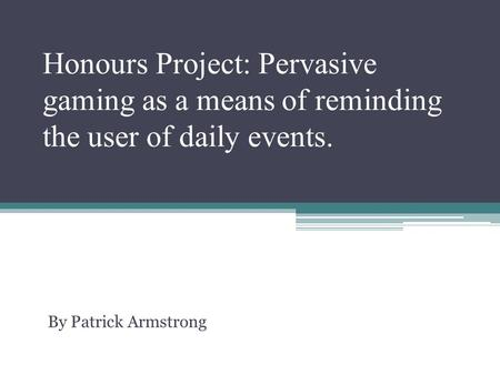 Honours Project: Pervasive gaming as a means of reminding the user of daily events. By Patrick Armstrong.
