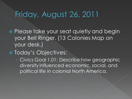  Please take your seat quietly and begin your Bell Ringer. (13 Colonies Map on your desk.)  Today's Objectives: › Civics Goal 1.01: Describe how geographic.