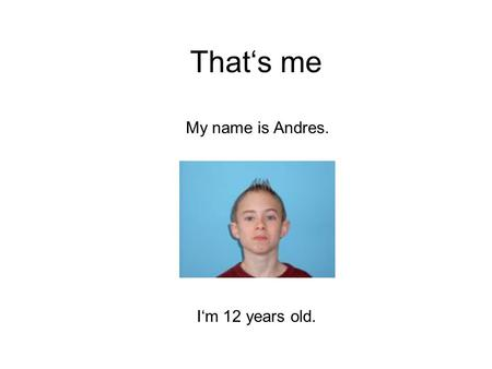 That's me My name is Andres. I'm 12 years old.. My hobbies I like playing football, but I don't like playing tennis. I like playing basketball better.