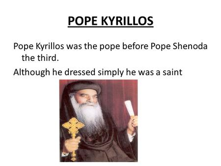 POPE KYRILLOS Pope Kyrillos was the pope before Pope Shenoda the third. Although he dressed simply he was a saint.