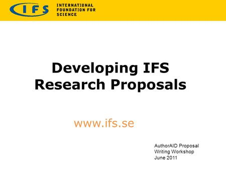 Developing IFS Research Proposals www.ifs.se AuthorAID Proposal Writing Workshop June 2011.