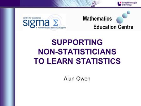 SUPPORTING NON-STATISTICIANS TO LEARN STATISTICS Alun Owen Mathematics Education Centre.