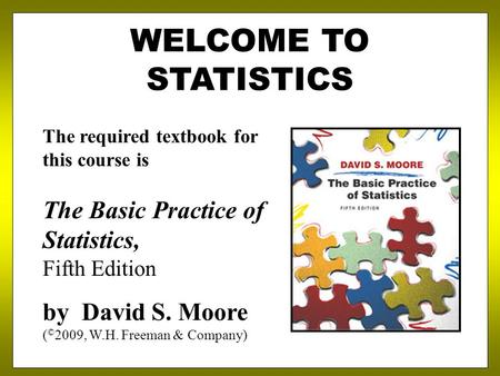 WELCOME TO STATISTICS The required textbook for this course is The Basic Practice of Statistics, Fifth Edition by David S. Moore ( © 2009, W.H. Freeman.