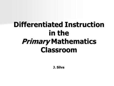 Differentiated Instruction in the Primary Mathematics Classroom J. Silva.
