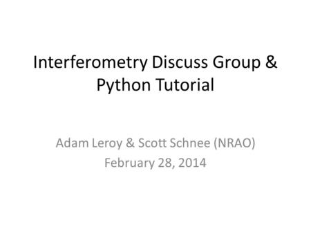 Interferometry Discuss Group & Python Tutorial Adam Leroy & Scott Schnee (NRAO) February 28, 2014.
