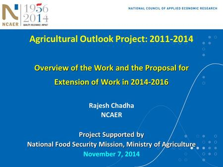 Agricultural Outlook Project: 2011-2014 Overview of the Work and the Proposal for Extension of Work in 2014-2016 Rajesh Chadha NCAER Project Supported.