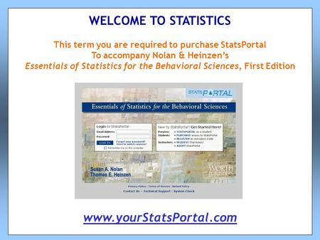 This term you are required to purchase StatsPortal To accompany Nolan & Heinzen's Essentials of Statistics for the Behavioral Sciences, First Edition WELCOME.