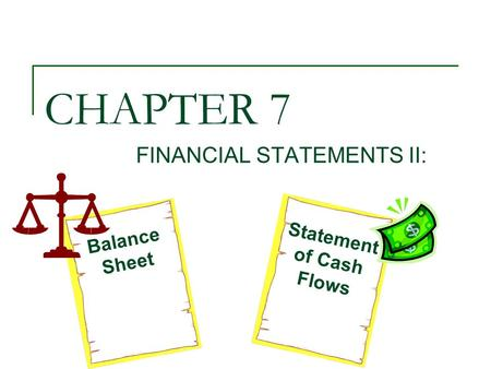 CHAPTER 7 FINANCIAL STATEMENTS II: Balance Sheet Statement of Cash Flows.