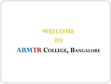 "WELCOME TO ABMTR C OLLEGE, B ANGALORE. Add Value to your Wealth of Experience with a Befitting Qualification – ""MBA / MCA"" L This programme aims at."